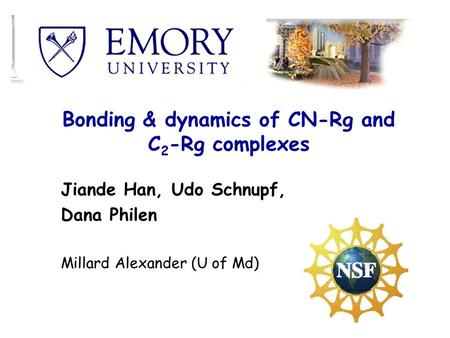 Bonding & dynamics of CN-Rg and C 2 -Rg complexes Jiande Han, Udo Schnupf, Dana Philen Millard Alexander (U of Md)