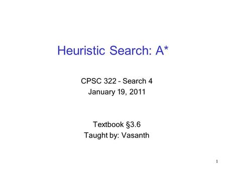 Heuristic Search: A* 1 CPSC 322 – Search 4 January 19, 2011 Textbook §3.6 Taught by: Vasanth.