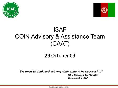 "This Briefing is UNCLASSIFIED ISAF COIN Advisory & Assistance Team (CAAT) 29 October 09 ""We need to think and act very differently to be successful."" GEN."