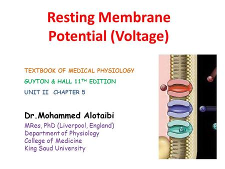 Resting Membrane Potential (Voltage) Dr.Mohammed Alotaibi MRes, PhD (Liverpool, England) Department of Physiology College of Medicine King Saud University.