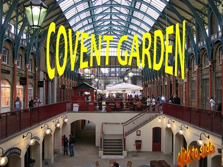 A MARKET IN THE CENTRE Covent Garden is in the West End. Once a fruit and vegetable market, now it is a popular shopping and tourist site with the theatre.