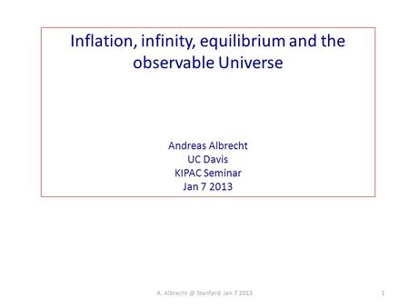 Inflation, infinity, equilibrium and the observable Universe Andreas Albrecht UC Davis KIPAC Seminar Jan 7 2013 1A. Stanford Jan 7 2013.