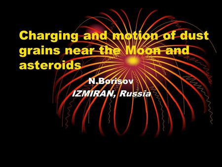 Charging and motion of dust grains near the Moon and asteroids N.Borisov IZMIRAN, Russia.
