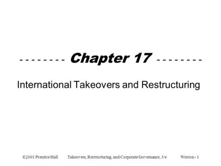 ©2001 Prentice Hall Takeovers, Restructuring, and Corporate Governance, 3/e Weston - 1 - - - - - - - - Chapter 17 - - - - - - - - International Takeovers.