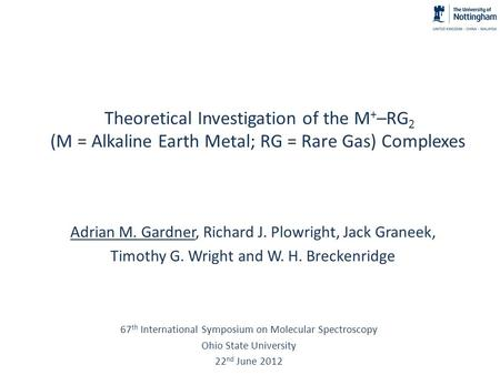 Theoretical Investigation of the M + –RG 2 (M = Alkaline Earth Metal; RG = Rare Gas) Complexes Adrian M. Gardner, Richard J. Plowright, Jack Graneek, Timothy.