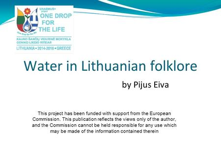 Water in Lithuanian folklore by Pijus Eiva This project has been funded with support from the European Commission. This publication reflects the views.