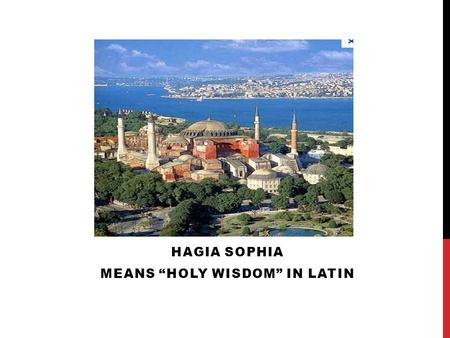 "HAGIA SOPHIA MEANS ""HOLY WISDOM"" IN LATIN. USE TO BE A CHURCH THEN A MOSQUE THEN A MUSEUM IT DATES BACK TO 360 AD. IT WAS BUILT ON THE INSTRUCTION OF."
