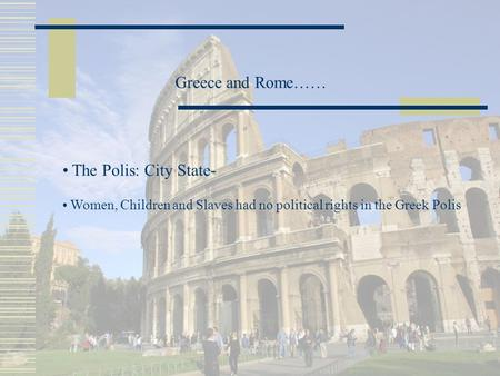 Greece and Rome…… The Polis: City State- Women, Children and Slaves had no political rights in the Greek Polis.