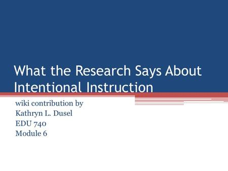 What the Research Says About Intentional Instruction wiki contribution by Kathryn L. Dusel EDU 740 Module 6.