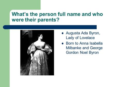 What's the person full name and who were their parents? Augusta Ada Byron, Lady of Lovelace Born to Anna Isabella Milbanke and George Gordon Noel Byron.