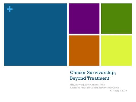 + Cancer Survivorship; Beyond Treatment MFA Thriving After Cancer (TAC) Adult and Pediatric Cancer Survivorship Clinic C. Tilley 9.2015.