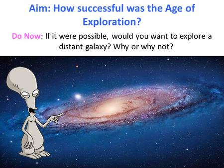 Do Now: If it were possible, would you want to explore a distant galaxy? Why or why not? Aim: How successful was the Age of Exploration?