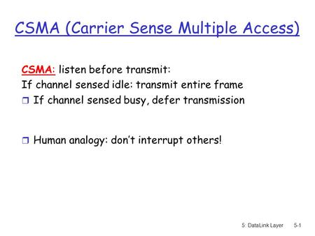 5: DataLink Layer5-1 CSMA (Carrier Sense Multiple Access) CSMA: listen before transmit: If channel sensed idle: transmit entire frame r If channel sensed.