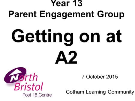 Year 13 Parent Engagement Group Getting on at A2 7 October 2015 Cotham Learning Community.