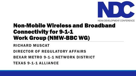 Non-Mobile Wireless and Broadband Connectivity for 9-1-1 Work Group (NMW-BBC WG) RICHARD MUSCAT DIRECTOR OF REGULATORY AFFAIRS BEXAR METRO 9-1-1 NETWORK.