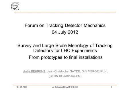 04.07.2012A. Behrens BE-ABP-SU-EM 1 Forum on Tracking Detector Mechanics 04 July 2012 Survey and Large Scale Metrology of Tracking Detectors for LHC Experiments.
