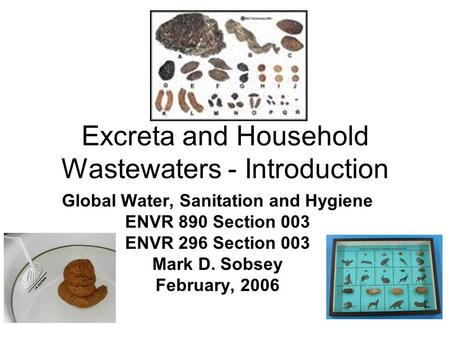 Excreta and Household Wastewaters - Introduction Global Water, Sanitation and Hygiene ENVR 890 Section 003 ENVR 296 Section 003 Mark D. Sobsey February,