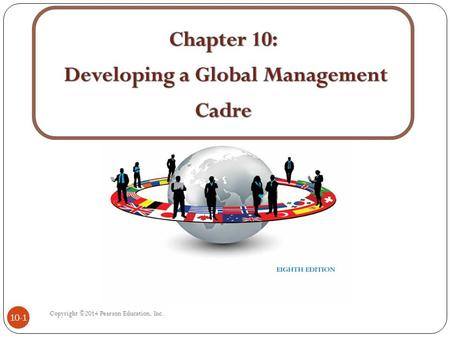Copyright ©2014 Pearson Education, Inc. 10-1. Chapter Learning Goals 1. Emphasize the critical role of expatriates in managing in host subsidiaries and.
