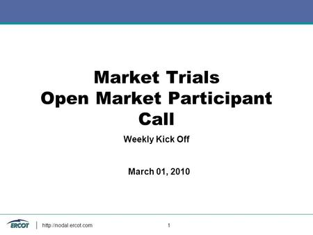 1 Market Trials Open Market Participant Call Weekly Kick Off March 01, 2010.