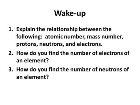 Wake-up 1.Explain the relationship between the following: atomic number, mass number, protons, neutrons, and electrons. 2.How do you find the number of.