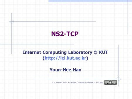 NS2-TCP Internet Computing KUT (http://icl.kut.ac.kr)http://icl.kut.ac.kr Youn-Hee Han It is licensed under a Creative Commons Attribution.