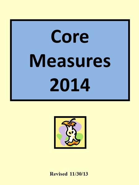 "Core Measures 2014 Revised 11/30/13 Core Measures: What's That? ""BEST PRACTICE"" Evidence based measures that improve patient outcomes!"