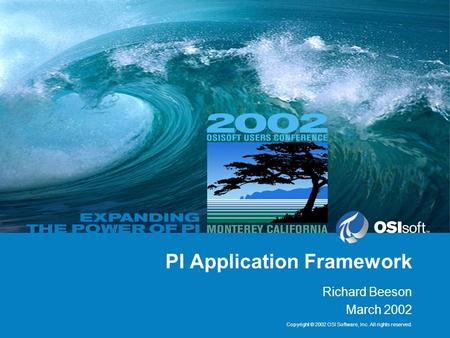 Copyright © 2002 OSI Software, Inc. All rights reserved. PI Application Framework Richard Beeson March 2002.