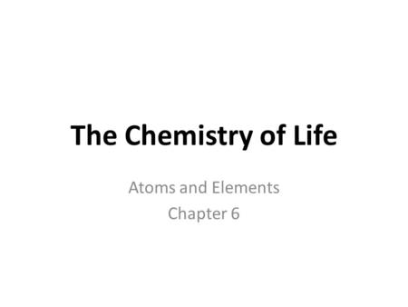 The Chemistry of Life Atoms and Elements Chapter 6.
