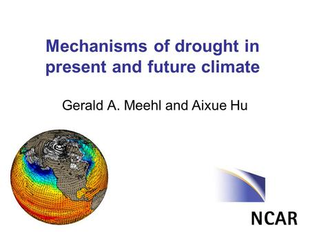 Mechanisms of drought in present and future climate Gerald A. Meehl and Aixue Hu.