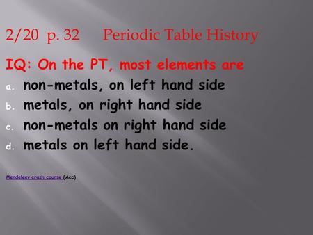 2/20 p. 32 Periodic Table History IQ: On the PT, most elements are a. non-metals, on left hand side b. metals, on right hand side c. non-metals on right.