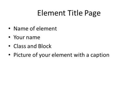 Element Title Page Name of element Your name Class and Block Picture of your element with a caption.