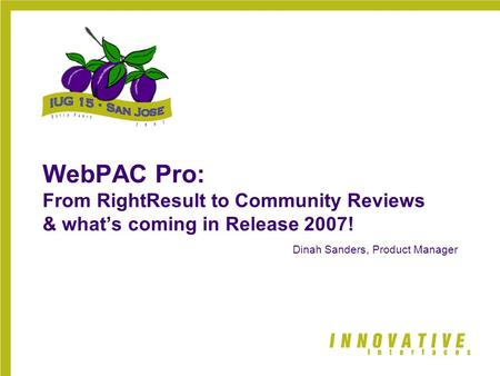WebPAC Pro: From RightResult to Community Reviews & what's coming in Release 2007! Dinah Sanders, Product Manager.