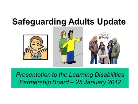Safeguarding Adults Update Presentation to the Learning Disabilities Partnership Board – 25 January 2012.