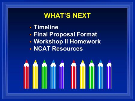 WHAT'S NEXT  Timeline  Final Proposal Format  Workshop II Homework  NCAT Resources.