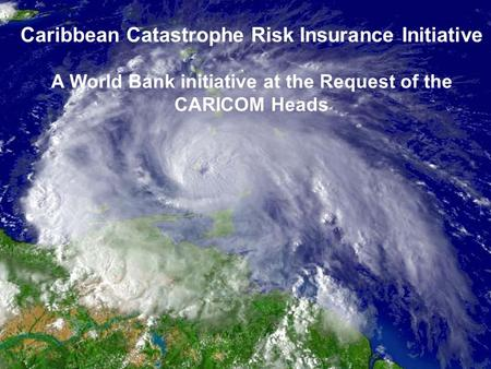 World Bank Group 1 Caribbean Catastrophe Risk Insurance Initiative A World Bank initiative at the Request of the CARICOM Heads.