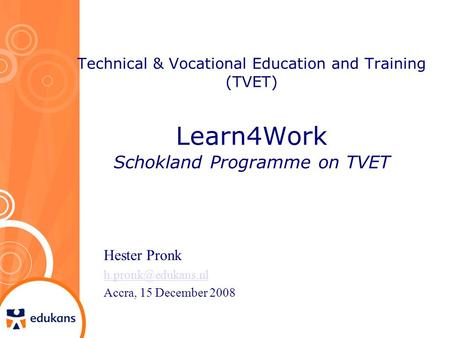 Technical & Vocational Education and Training (TVET) Learn4Work Schokland Programme on TVET Hester Pronk Accra, 15 December 2008.