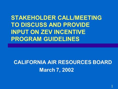 STAKEHOLDER CALL/MEETING TO DISCUSS AND PROVIDE INPUT ON ZEV INCENTIVE PROGRAM GUIDELINES CALIFORNIA AIR RESOURCES BOARD March 7, 2002 1.