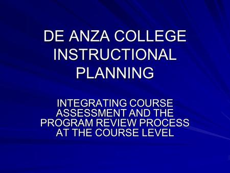 DE ANZA COLLEGE INSTRUCTIONAL PLANNING INTEGRATING COURSE ASSESSMENT AND THE PROGRAM REVIEW PROCESS AT THE COURSE LEVEL.