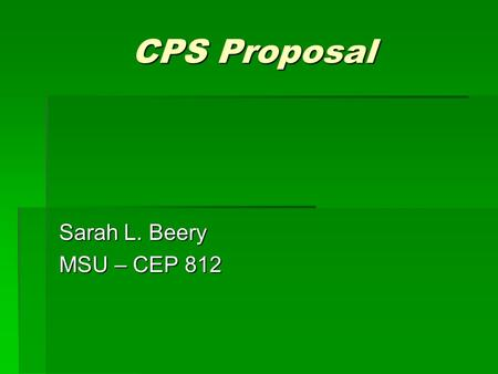 CPS Proposal Sarah L. Beery MSU – CEP 812. The Background   Required Math and Science classes   Population of 9th and 10th graders   Many different.