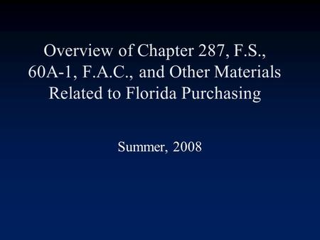 Overview of Chapter 287, F.S., 60A-1, F.A.C., and Other Materials Related to Florida Purchasing Summer, 2008.
