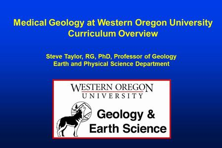 Medical Geology at Western Oregon University Curriculum Overview Steve Taylor, RG, PhD, Professor of Geology Earth and Physical Science Department.