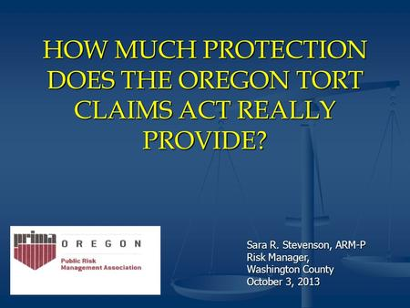 HOW MUCH PROTECTION DOES THE OREGON TORT CLAIMS ACT REALLY PROVIDE? Sara R. Stevenson, ARM-P Risk Manager, Washington County October 3, 2013.