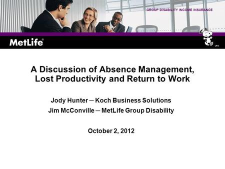 GROUP DISABILITY INCOME INSURANCE A Discussion of Absence Management, Lost Productivity and Return to Work Jody Hunter ─ Koch Business Solutions Jim McConville.