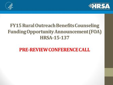 FY15 Rural Outreach Benefits Counseling Funding Opportunity Announcement (FOA) HRSA-15-137 PRE-REVIEW CONFERENCE CALL.