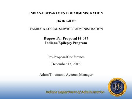 INDIANA DEPARTMENT OF ADMINISTRATION On Behalf Of FAMILY & SOCIAL SERVICES ADMINISTRATION Request for Proposal 14-057 Indiana Epilepsy Program Pre-Proposal.