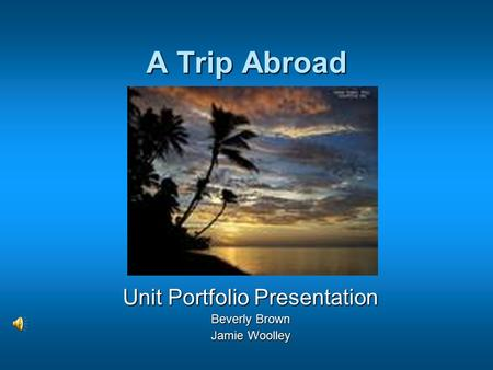 A Trip Abroad Unit Portfolio Presentation Beverly Brown Jamie Woolley.