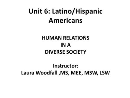 Unit 6: Latino/Hispanic Americans HUMAN RELATIONS IN A DIVERSE SOCIETY Instructor: Laura Woodfall,MS, MEE, MSW, LSW.