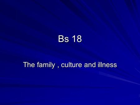 Bs 18 The family, culture and illness. Overview of the family Definition A group of people related by blood, adoption or marriage is a family The interpersonal.