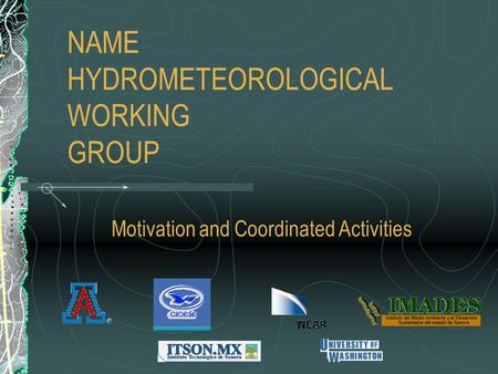 NAME HYDROMETEOROLOGICAL WORKING GROUP Motivation and Coordinated Activities.