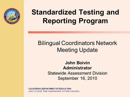 CALIFORNIA DEPARTMENT OF EDUCATION Jack O'Connell, State Superintendent of Public Instruction Standardized Testing and Reporting Program Bilingual Coordinators.